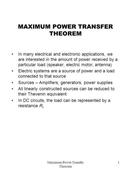 Maximum Power Transfer Theorem 1 MAXIMUM POWER TRANSFER THEOREM In many electrical and electronic applications, we are interested in the amount of power.