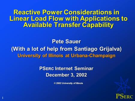 PS ERC 1 Reactive Power Considerations in Linear Load Flow with Applications to Available Transfer Capability Pete Sauer (With a lot of help from Santiago.