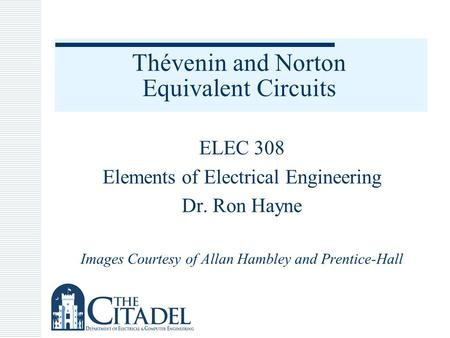 Thévenin and Norton Equivalent Circuits ELEC 308 Elements of Electrical Engineering Dr. Ron Hayne Images Courtesy of Allan Hambley and Prentice-Hall.