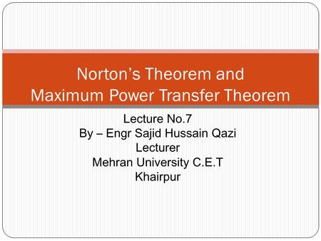 Norton's Theorem and Maximum Power Transfer Theorem Lecture No.7 By – Engr Sajid Hussain Qazi Lecturer Mehran University C.E.T Khairpur.