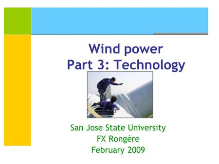 Wind power Part 3: Technology San Jose State University FX Rongère February 2009.