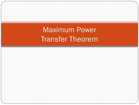 Maximum Power Transfer Theorem. Maximum Power Transfer 2 In all practical cases, energy sources have non-zero internal resistance. Thus, there are losses.