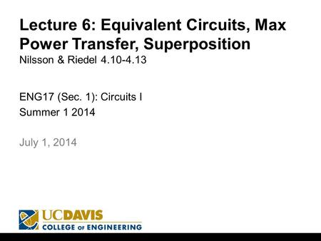 Lecture 6: Equivalent Circuits, Max Power Transfer, Superposition Nilsson & Riedel 4.10-4.13 ENG17 (Sec. 1): Circuits I Summer 1 2014 1 July 1, 2014.