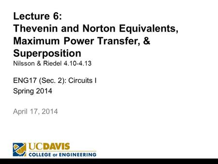 Lecture 6: Thevenin and Norton Equivalents, Maximum Power Transfer, & Superposition Nilsson & Riedel 4.10-4.13 ENG17 (Sec. 2): Circuits I Spring 2014 1.