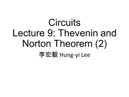 Circuits Lecture 9: Thevenin and Norton Theorem (2) 李宏毅 Hung-yi Lee.