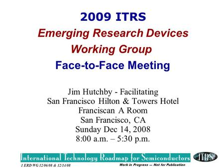 Work in Progress --- Not for Publication 1 ERD WG 12/06/08 & 12/14/08 2009 ITRS Emerging Research Devices Working Group Face-to-Face Meeting Jim Hutchby.
