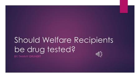 Should Welfare Recipients be drug tested? BY: TAMMY GRUNERT.