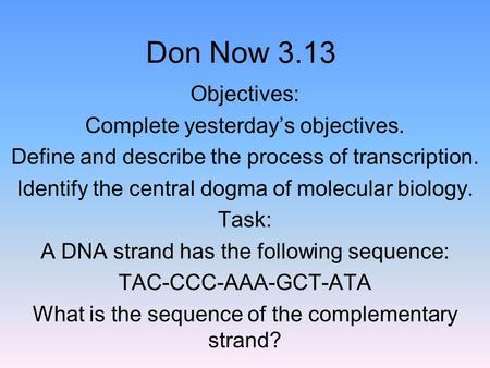 Don Now 3.13 Objectives: Complete yesterday's objectives. Define and describe the process of transcription. Identify the central dogma of molecular biology.