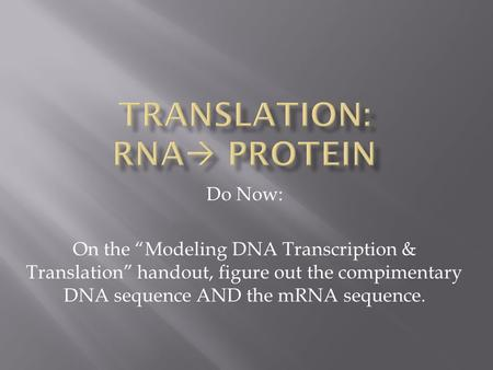 "Do Now: On the ""Modeling DNA Transcription & Translation"" handout, figure out the compimentary DNA sequence AND the mRNA sequence."