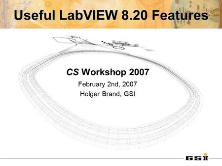 Useful LabVIEW 8.20 Features CS Workshop 2007 February 2nd, 2007 Holger Brand, GSI.