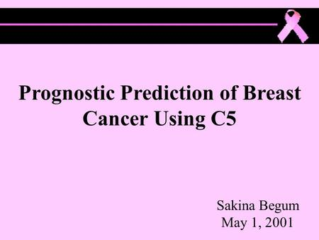 Prognostic Prediction of Breast Cancer Using C5 Sakina Begum May 1, 2001.