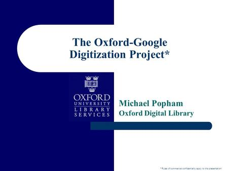 The Oxford-Google Digitization Project* Michael Popham Oxford Digital Library * Rules of commercial confidentiality apply to this presentation!