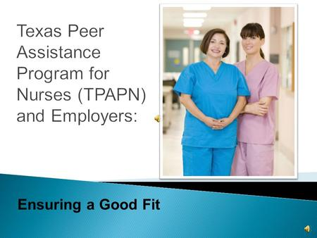 Ensuring a Good Fit  Board of Nursing (BON) approved  Alternative, voluntary program for LVNs & RNs  Offers recovery  Returns nurses back to practice.