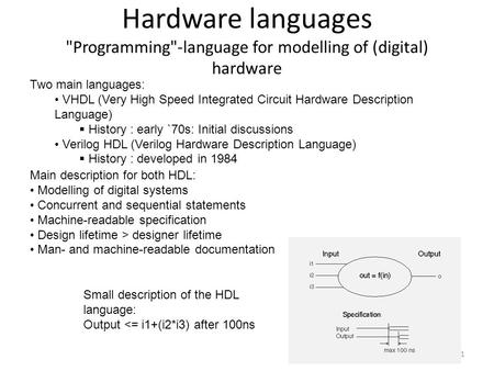 Hardware languages Programming-language for modelling of (digital) hardware 1 Two main languages: VHDL (Very High Speed Integrated Circuit Hardware Description.