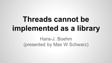 Threads cannot be implemented as a library Hans-J. Boehm (presented by Max W Schwarz)