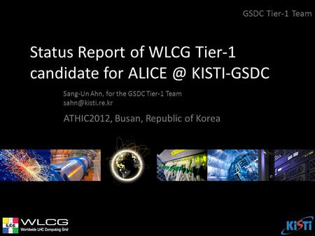 Status Report of WLCG Tier-1 candidate for KISTI-GSDC Sang-Un Ahn, for the GSDC Tier-1 Team GSDC Tier-1 Team ATHIC2012, Busan,
