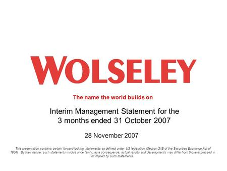 The name the world builds on 1 Interim Management Statement for the 3 months ended 31 October 2007 28 November 2007 This presentation contains certain.