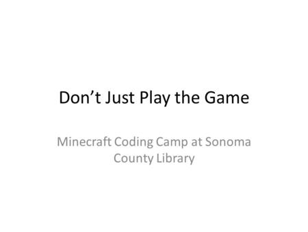 Don't Just Play the Game Minecraft Coding Camp at Sonoma County Library.