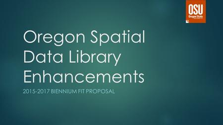 Oregon Spatial Data Library Enhancements 2015-2017 BIENNIUM FIT PROPOSAL.