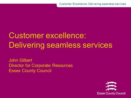  Customer Excellence: Delivering seamless services Customer excellence: Delivering seamless services John Gilbert Director for Corporate Resources Essex.