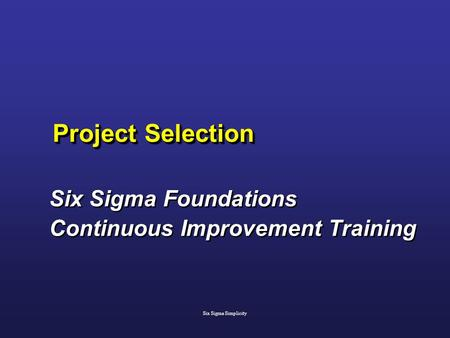 Project Selection Six Sigma Foundations Continuous Improvement Training Six Sigma Foundations Continuous Improvement Training Six Sigma Simplicity.