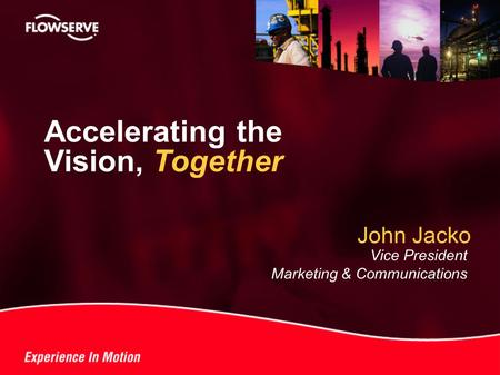 ® John Jacko Vice President Marketing & Communications Accelerating the Vision, Together.