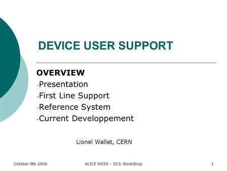 October 9th 2006ALICE WEEK - DCS WorkShop1 DEVICE USER SUPPORT OVERVIEW - Presentation - First Line Support - Reference System - Current Developpement.