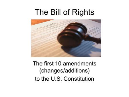 The Bill of Rights The first 10 amendments (changes/additions) to the U.S. Constitution.