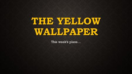 THE YELLOW WALLPAPER This week's plans…. MONDAY'S PLANS Re-reading the The Yellow Wallpaper entry by entry Re-reading the The Yellow Wallpaper entry by.
