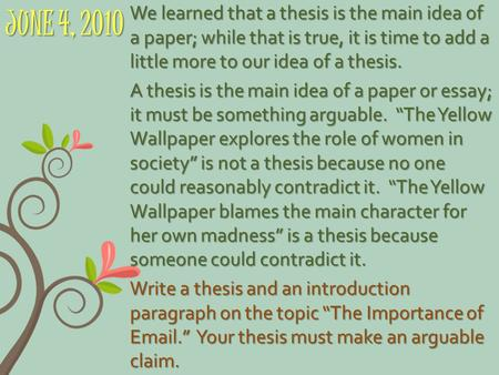 JUNE 4, 2010 We learned that a thesis is the main idea of a paper; while that is true, it is time to add a little more to our idea of a thesis. A thesis.