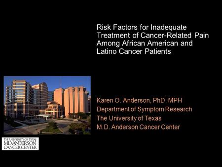 Risk Factors for Inadequate Treatment of Cancer-Related Pain Among African American and Latino Cancer Patients Karen O. Anderson, PhD, MPH Department of.
