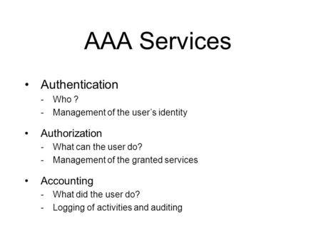 AAA Services Authentication -Who ? -Management of the user's identity Authorization -What can the user do? -Management of the granted services Accounting.