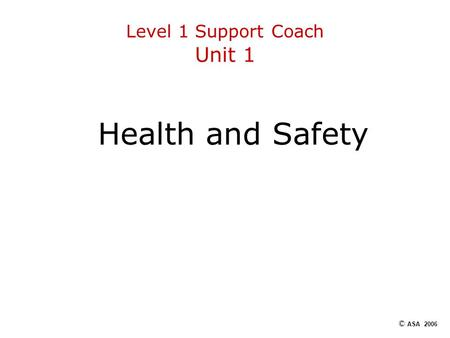 Level 1 Support Coach Unit 1 Health and Safety © ASA 2006.