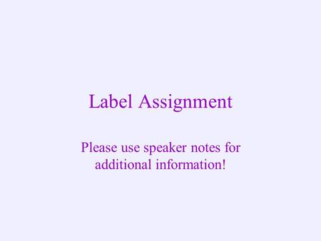 Label Assignment Please use speaker notes for additional information!