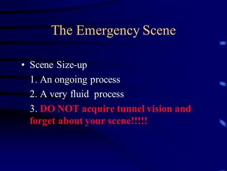 The Emergency Scene Scene Size-up 1. An ongoing process 2. A very fluid process 3. DO NOT acquire tunnel vision and forget about your scene!!!!!