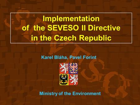 Implementation of the SEVESO II Directive in the Czech Republic Karel Bláha, Pavel Forint Ministry of the Environment.