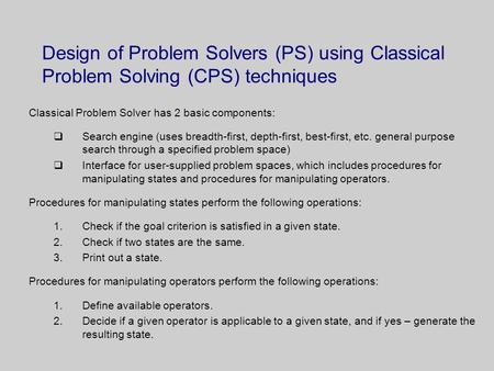 Design of Problem Solvers (PS) using Classical Problem Solving (CPS) techniques Classical Problem Solver has 2 basic components:  Search engine (uses.