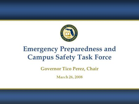 1 Emergency Preparedness and Campus Safety Task Force Governor Tico Perez, Chair March 26, 2008.