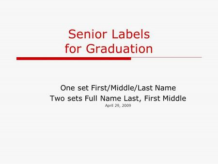 Senior Labels for Graduation One set First/Middle/Last Name Two sets Full Name Last, First Middle April 29, 2009.