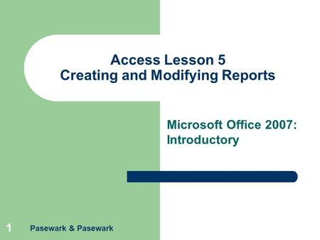 Pasewark & Pasewark 1 Access Lesson 5 Creating and Modifying Reports Microsoft Office 2007: Introductory.