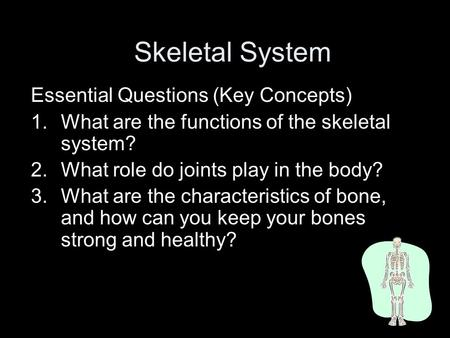 Skeletal System Essential Questions (Key Concepts) 1.What are the functions of the skeletal system? 2.What role do joints play in the body? 3.What are.