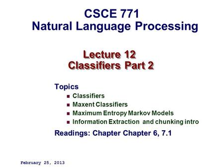Lecture 12 Classifiers Part 2 Topics Classifiers Maxent Classifiers Maximum Entropy Markov Models Information Extraction and chunking intro Readings: Chapter.