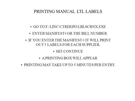 PRINTING MANUAL LTL LABELS GO TO F:\LINC\CTRDEPO\LBLSCRNX.EXE ENTER MANIFEST# OR THE BILL NUMBER IF YOU ENTER THE MANIFEST # IT WILL PRINT OUT 5 LABELS.