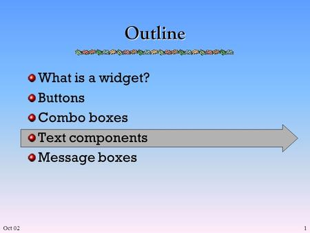 Oct 021 Outline What is a widget? Buttons Combo boxes Text components Message boxes.