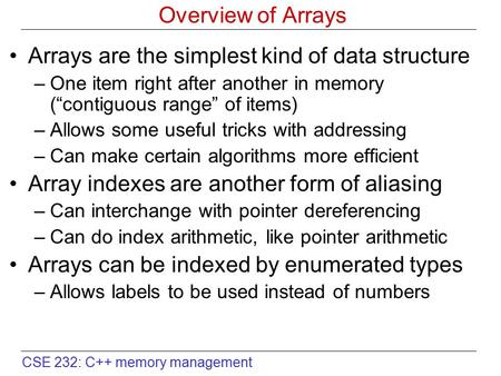 "CSE 232: C++ memory management Overview of Arrays Arrays are the simplest kind of data structure –One item right after another in memory (""contiguous range"""
