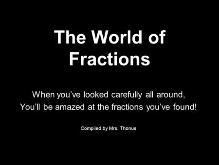 The World of Fractions When you've looked carefully all around, You'll be amazed at the fractions you've found! Compiled by Mrs. Thonus.