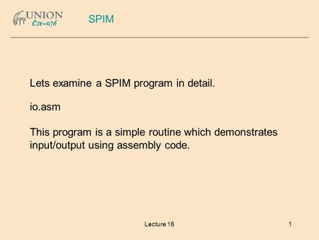 Lecture 161 Lets examine a SPIM program in detail. io.asm This program is a simple routine which demonstrates input/output using assembly code. SPIM.
