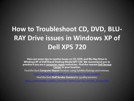 How to Troubleshoot CD, DVD, BLU- RAY Drive issues in Windows XP of Dell XPS 720 Here are some tips to resolve issues on CD, DVD, and Blu-Ray Drive in.