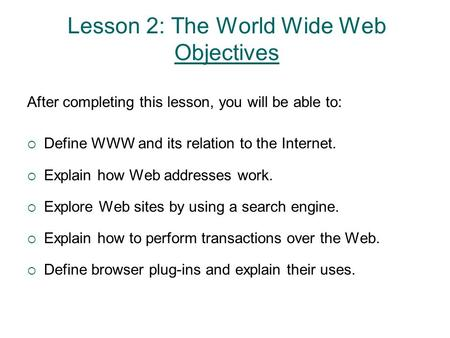 Lesson 2: The World Wide Web Objectives After completing this lesson, you will be able to:  Define WWW and its relation to the Internet.  Explain how.