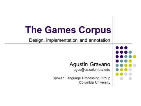 The Games Corpus Design, implementation and annotation Agustín Gravano Spoken Language Processing Group Columbia University.